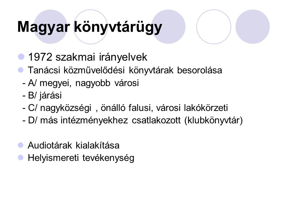 Magyar könyvtárügy 1972 szakmai irányelvek Tanácsi közművelődési könyvtárak besorolása - A/ megyei, nagyobb városi - B/ járási - C/ nagyközségi, önálló falusi, városi lakókörzeti - D/ más intézményekhez csatlakozott (klubkönyvtár) Audiotárak kialakítása Helyismereti tevékenység