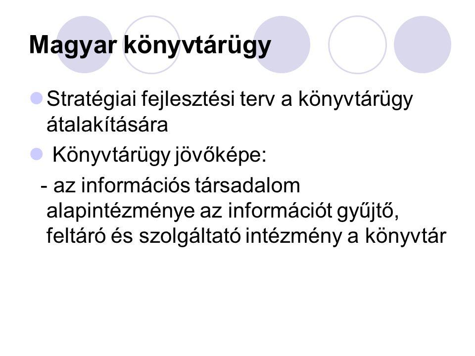 Magyar könyvtárügy Stratégiai fejlesztési terv a könyvtárügy átalakítására Könyvtárügy jövőképe: - az információs társadalom alapintézménye az információt gyűjtő, feltáró és szolgáltató intézmény a könyvtár