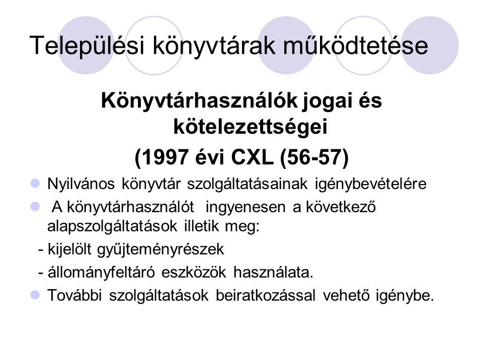 Települési könyvtárak működtetése Könyvtárhasználók jogai és kötelezettségei (1997 évi CXL (56-57) Nyilvános könyvtár szolgáltatásainak igénybevételére A könyvtárhasználót ingyenesen a következő alapszolgáltatások illetik meg: - kijelölt gyűjteményrészek - állományfeltáró eszközök használata.