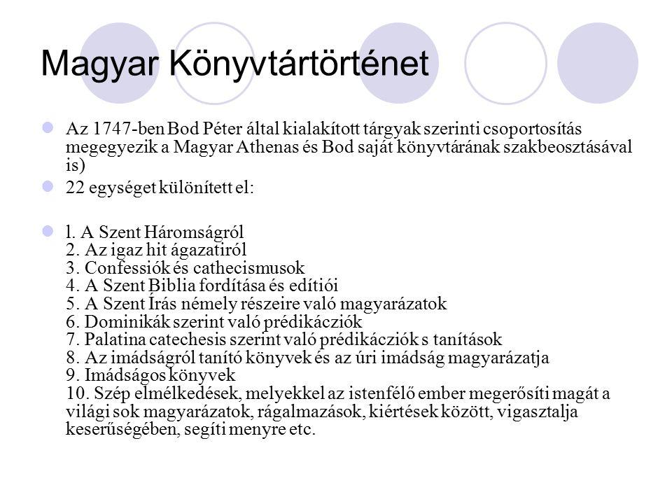 Magyar Könyvtártörténet Az 1747-ben Bod Péter által kialakított tárgyak szerinti csoportosítás megegyezik a Magyar Athenas és Bod saját könyvtárának szakbeosztásával is) 22 egységet különített el: l.