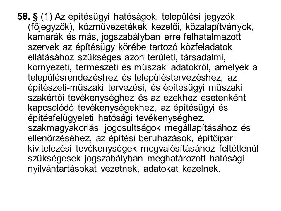 58. § (1) Az építésügyi hatóságok, települési jegyzők (főjegyzők), közművezetékek kezelői, közalapítványok, kamarák és más, jogszabályban erre felhata