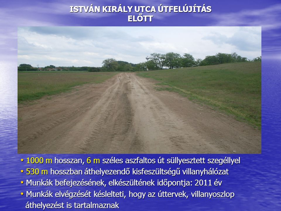 ISTVÁN KIRÁLY UTCA ÚTFELÚJÍTÁS ELŐTT 1000 m hosszan, 6 m széles aszfaltos út süllyesztett szegéllyel 1000 m hosszan, 6 m széles aszfaltos út süllyesztett szegéllyel 530 m hosszban áthelyezendő kisfeszültségű villanyhálózat 530 m hosszban áthelyezendő kisfeszültségű villanyhálózat Munkák befejezésének, elkészültének időpontja: 2011 év Munkák befejezésének, elkészültének időpontja: 2011 év Munkák elvégzését késlelteti, hogy az úttervek, villanyoszlop Munkák elvégzését késlelteti, hogy az úttervek, villanyoszlop áthelyezést is tartalmaznak áthelyezést is tartalmaznak