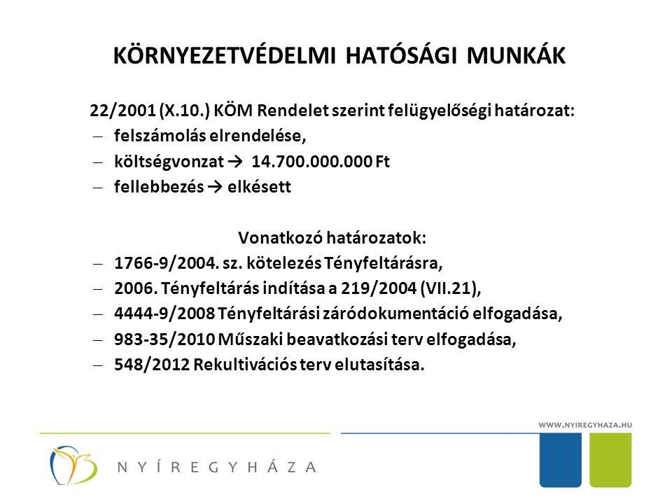 KÖRNYEZETVÉDELMI HATÓSÁGI MUNKÁK 22/2001 (X.10.) KÖM Rendelet szerint felügyelőségi határozat: – felszámolás elrendelése, – költségvonzat → 14.700.000.000 Ft – fellebbezés → elkésett Vonatkozó határozatok: – 1766-9/2004.
