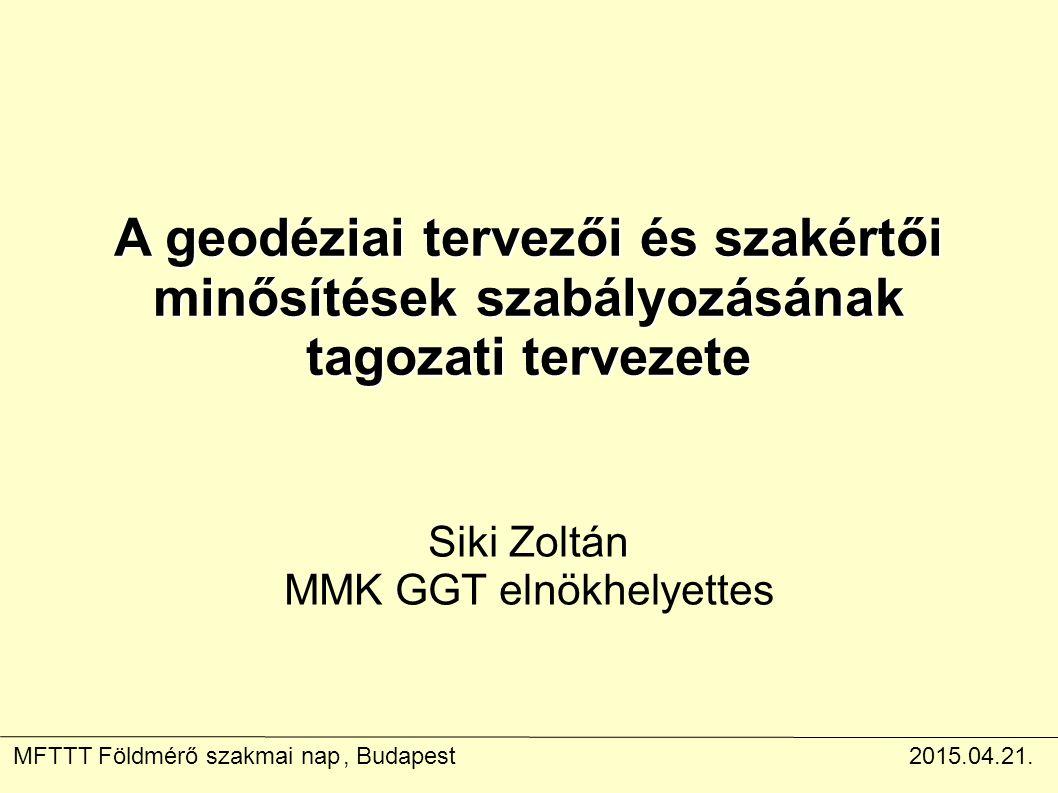 A geodéziai tervezői és szakértői minősítések szabályozásának tagozati tervezete Siki Zoltán MMK GGT elnökhelyettes MFTTT Földmérő szakmai nap, Budapest2015.04.21.