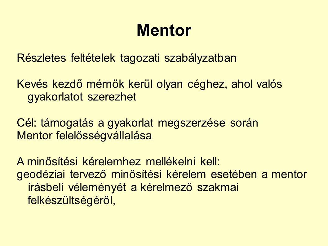 Mentor Részletes feltételek tagozati szabályzatban Kevés kezdő mérnök kerül olyan céghez, ahol valós gyakorlatot szerezhet Cél: támogatás a gyakorlat megszerzése során Mentor felelősségvállalása A minősítési kérelemhez mellékelni kell: geodéziai tervező minősítési kérelem esetében a mentor írásbeli véleményét a kérelmező szakmai felkészültségéről,