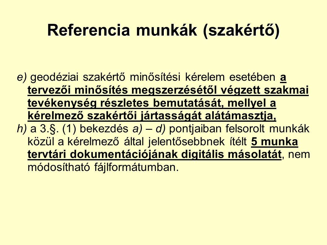 Referencia munkák (szakértő) e) geodéziai szakértő minősítési kérelem esetében a tervezői minősítés megszerzésétől végzett szakmai tevékenység részletes bemutatását, mellyel a kérelmező szakértői jártasságát alátámasztja, h) a 3.§.