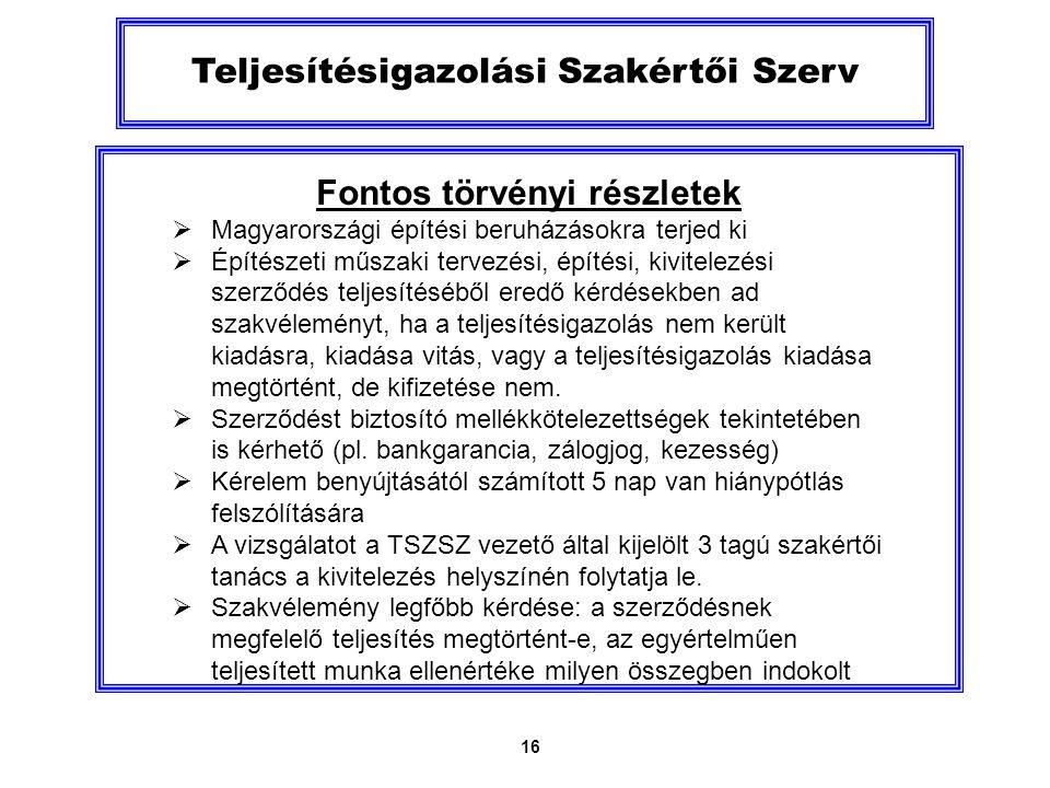16 Teljesítésigazolási Szakértői Szerv Fontos törvényi részletek  Magyarországi építési beruházásokra terjed ki  Építészeti műszaki tervezési, építési, kivitelezési szerződés teljesítéséből eredő kérdésekben ad szakvéleményt, ha a teljesítésigazolás nem került kiadásra, kiadása vitás, vagy a teljesítésigazolás kiadása megtörtént, de kifizetése nem.