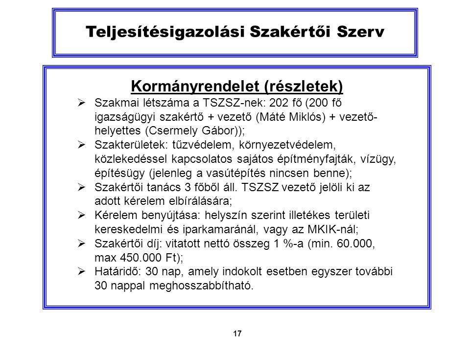 17 Teljesítésigazolási Szakértői Szerv Kormányrendelet (részletek)  Szakmai létszáma a TSZSZ-nek: 202 fő (200 fő igazságügyi szakértő + vezető (Máté Miklós) + vezető- helyettes (Csermely Gábor));  Szakterületek: tűzvédelem, környezetvédelem, közlekedéssel kapcsolatos sajátos építményfajták, vízügy, építésügy (jelenleg a vasútépítés nincsen benne);  Szakértői tanács 3 főből áll.