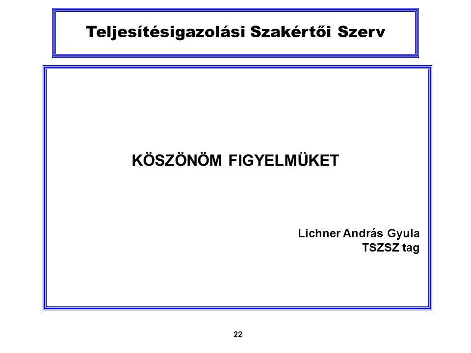 22 Teljesítésigazolási Szakértői Szerv KÖSZÖNÖM FIGYELMÜKET Lichner András Gyula TSZSZ tag