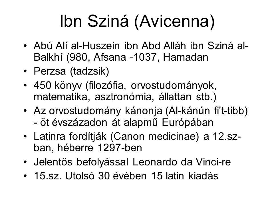 Ibn Sziná (Avicenna) Abú Alí al-Huszein ibn Abd Alláh ibn Sziná al- Balkhí (980, Afsana -1037, Hamadan Perzsa (tadzsik) 450 könyv (filozófia, orvostudományok, matematika, asztronómia, állattan stb.) Az orvostudomány kánonja (Al-kánún fi't-tibb) - öt évszázadon át alapmű Európában Latinra fordítják (Canon medicinae) a 12.sz- ban, héberre 1297-ben Jelentős befolyással Leonardo da Vinci-re 15.sz.