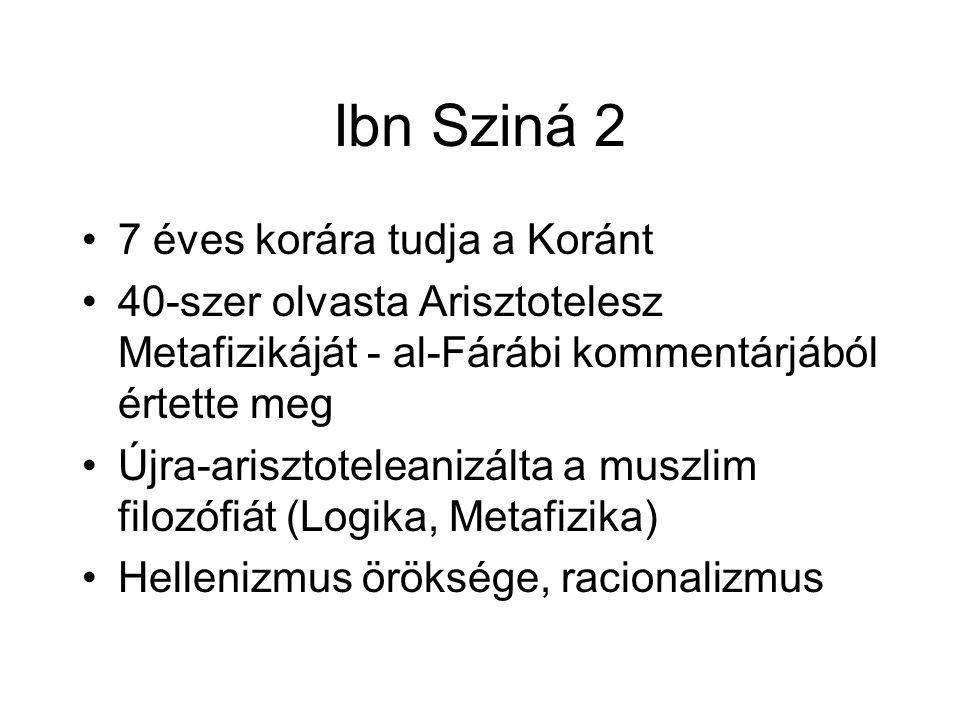 Ibn Sziná 2 7 éves korára tudja a Koránt 40-szer olvasta Arisztotelesz Metafizikáját - al-Fárábi kommentárjából értette meg Újra-arisztoteleanizálta a muszlim filozófiát (Logika, Metafizika) Hellenizmus öröksége, racionalizmus