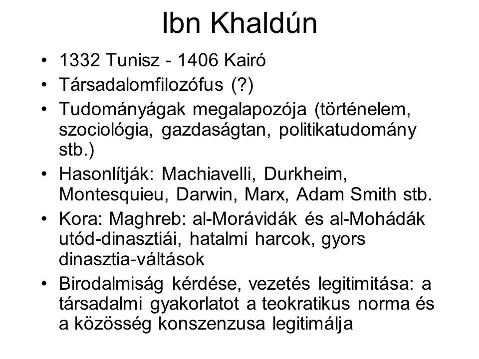 Ibn Khaldún 1332 Tunisz - 1406 Kairó Társadalomfilozófus ( ) Tudományágak megalapozója (történelem, szociológia, gazdaságtan, politikatudomány stb.) Hasonlítják: Machiavelli, Durkheim, Montesquieu, Darwin, Marx, Adam Smith stb.