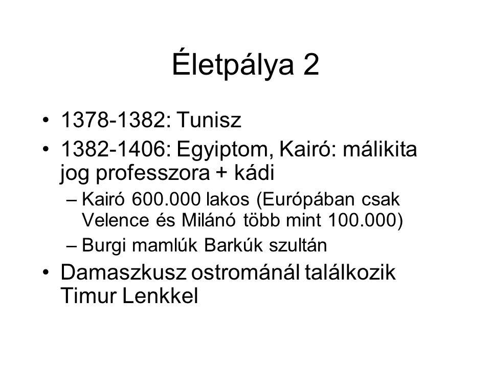 Életpálya 2 1378-1382: Tunisz 1382-1406: Egyiptom, Kairó: málikita jog professzora + kádi –Kairó 600.000 lakos (Európában csak Velence és Milánó több mint 100.000) –Burgi mamlúk Barkúk szultán Damaszkusz ostrománál találkozik Timur Lenkkel