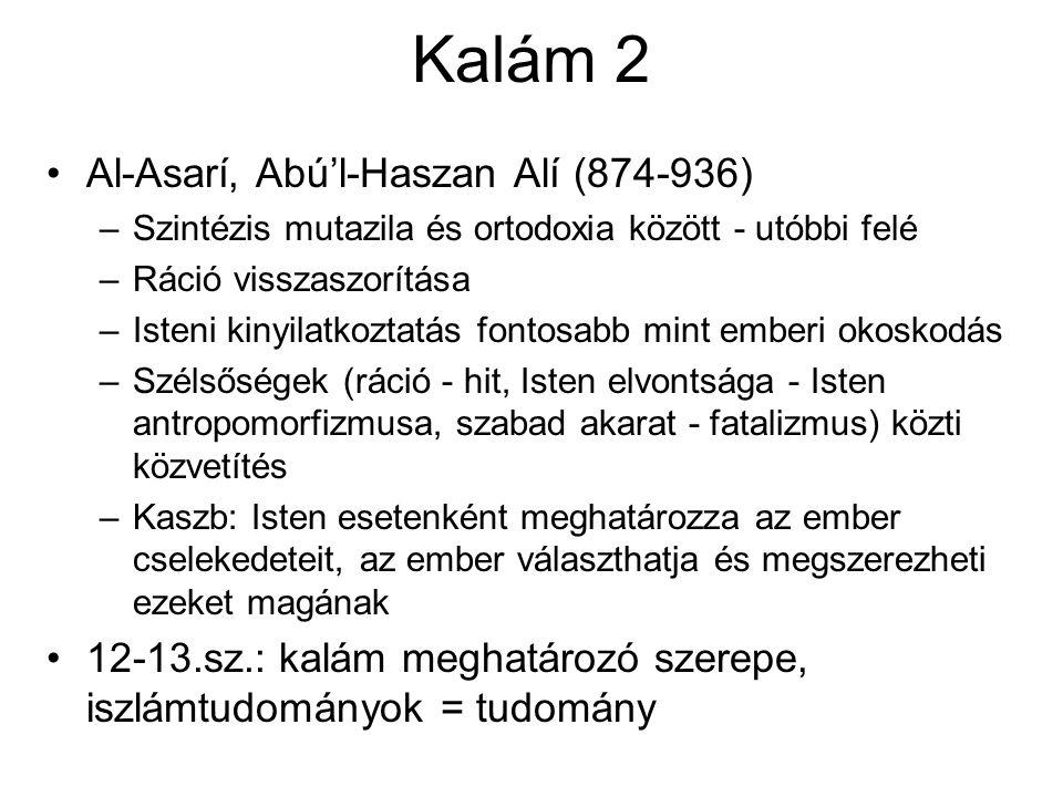 Kalám 2 Al-Asarí, Abú'l-Haszan Alí (874-936) –Szintézis mutazila és ortodoxia között - utóbbi felé –Ráció visszaszorítása –Isteni kinyilatkoztatás fontosabb mint emberi okoskodás –Szélsőségek (ráció - hit, Isten elvontsága - Isten antropomorfizmusa, szabad akarat - fatalizmus) közti közvetítés –Kaszb: Isten esetenként meghatározza az ember cselekedeteit, az ember választhatja és megszerezheti ezeket magának 12-13.sz.: kalám meghatározó szerepe, iszlámtudományok = tudomány