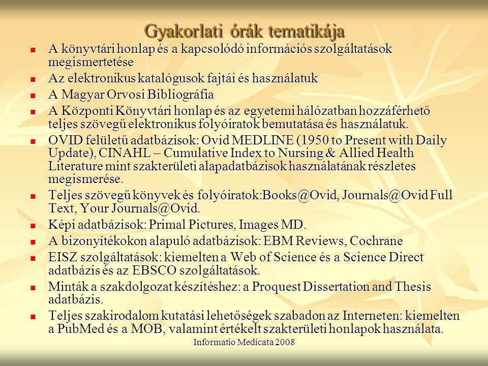 Informatio Medicata 2008 Gyakorlati órák tematikája A könyvtári honlap és a kapcsolódó információs szolgáltatások megismertetése A könyvtári honlap és a kapcsolódó információs szolgáltatások megismertetése Az elektronikus katalógusok fajtái és használatuk Az elektronikus katalógusok fajtái és használatuk A Magyar Orvosi Bibliográfia A Magyar Orvosi Bibliográfia A Központi Könyvtári honlap és az egyetemi hálózatban hozzáférhető teljes szövegű elektronikus folyóiratok bemutatása és használatuk.