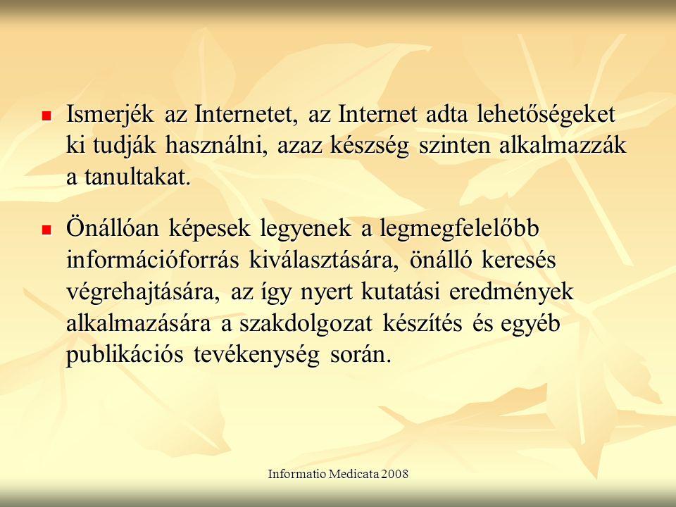 Informatio Medicata 2008 Ismerjék az Internetet, az Internet adta lehetőségeket ki tudják használni, azaz készség szinten alkalmazzák a tanultakat.