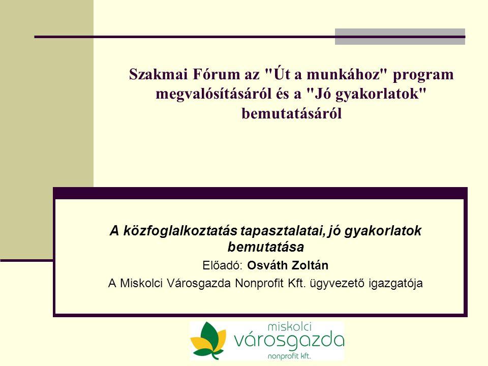 Szakmai Fórum az Út a munkához program megvalósításáról és a Jó gyakorlatok bemutatásáról A közfoglalkoztatás tapasztalatai, jó gyakorlatok bemutatása Előadó: Osváth Zoltán A Miskolci Városgazda Nonprofit Kft.