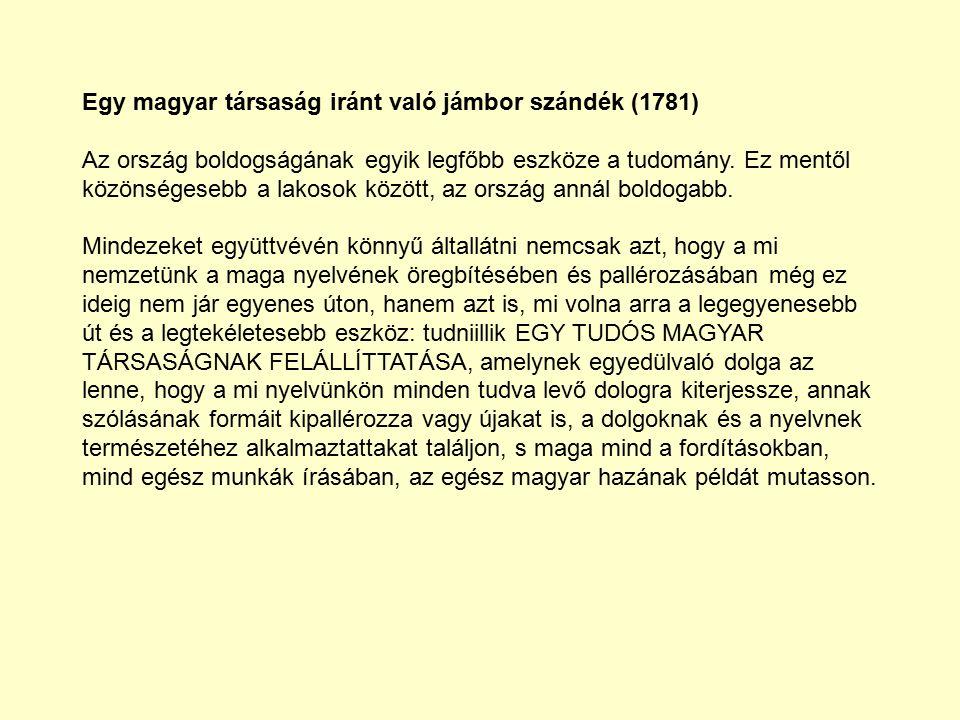 Egy magyar társaság iránt való jámbor szándék (1781) Az ország boldogságának egyik legfőbb eszköze a tudomány.