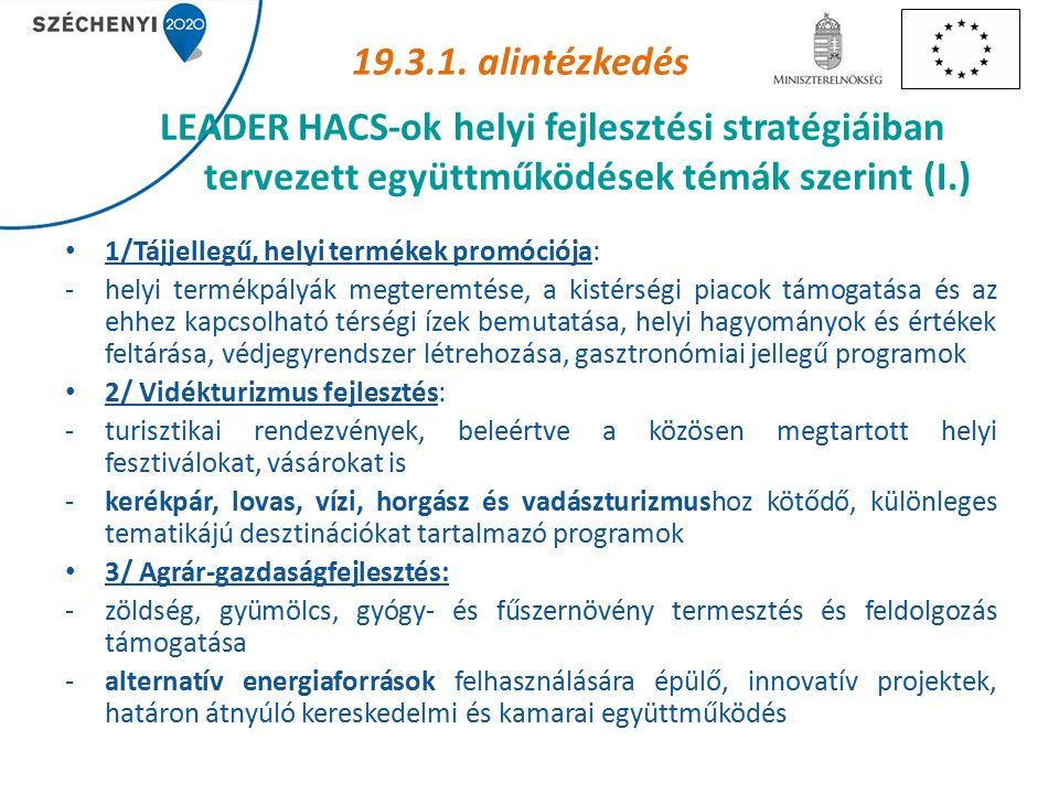 LEADER HACS-ok helyi fejlesztési stratégiáiban tervezett együttműködések témák szerint (I.) 1/Tájjellegű, helyi termékek promóciója: -helyi termékpályák megteremtése, a kistérségi piacok támogatása és az ehhez kapcsolható térségi ízek bemutatása, helyi hagyományok és értékek feltárása, védjegyrendszer létrehozása, gasztronómiai jellegű programok 2/ Vidékturizmus fejlesztés: -turisztikai rendezvények, beleértve a közösen megtartott helyi fesztiválokat, vásárokat is -kerékpár, lovas, vízi, horgász és vadászturizmushoz kötődő, különleges tematikájú desztinációkat tartalmazó programok 3/ Agrár-gazdaságfejlesztés: -zöldség, gyümölcs, gyógy- és fűszernövény termesztés és feldolgozás támogatása -alternatív energiaforrások felhasználására épülő, innovatív projektek, határon átnyúló kereskedelmi és kamarai együttműködés 19.3.1.
