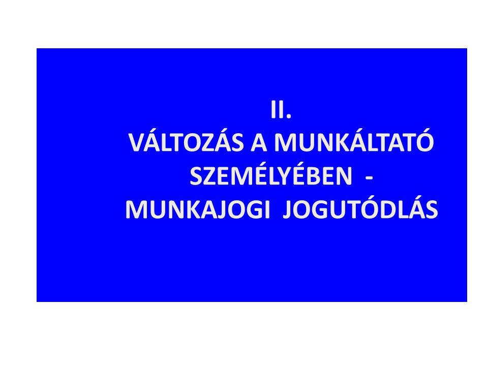 II. VÁLTOZÁS A MUNKÁLTATÓ SZEMÉLYÉBEN - MUNKAJOGI JOGUTÓDLÁS