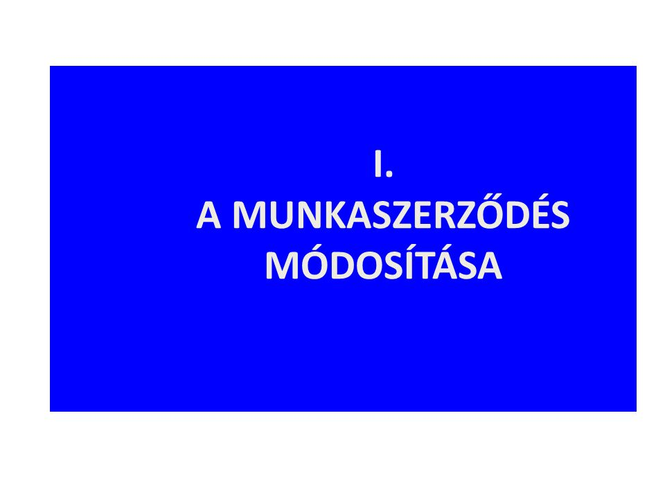 Munkaviszony módosulása/munkaszerződés módosítása M UNKAVISZONY MÓDOSULÁSA A munkaviszony tartalma automatikusan, felek akaratától függetlenül változik meg (pl.