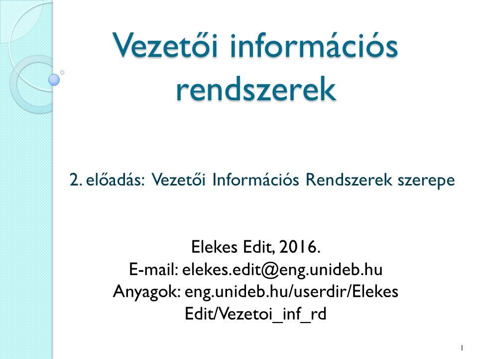 Vezetői információs rendszerek 2. előadás: Vezetői Információs Rendszerek szerepe Elekes Edit, 2016. E-mail: elekes.edit@eng.unideb.hu Anyagok: eng.un
