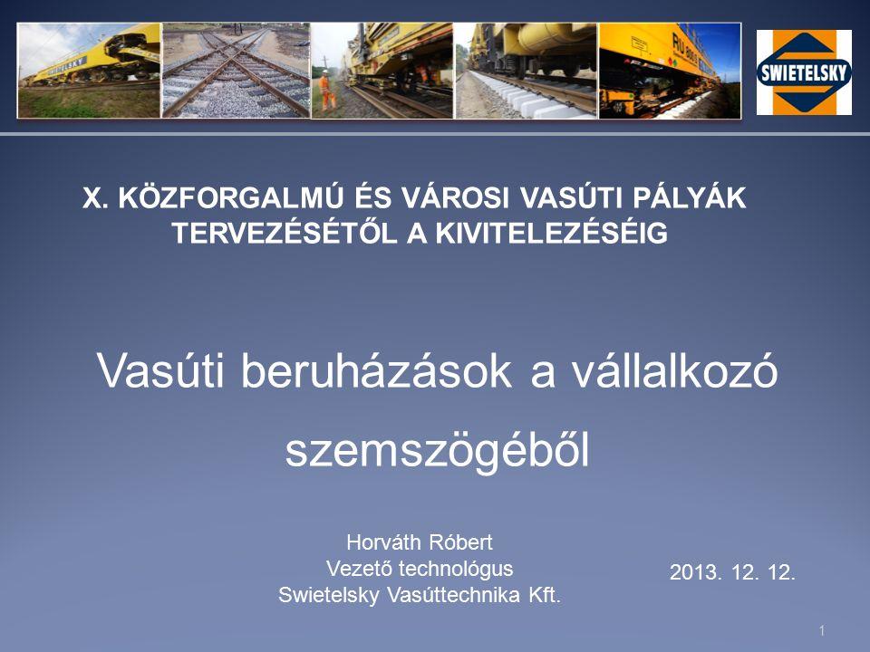 1 Vasúti beruházások a vállalkozó szemszögéből Horváth Róbert Vezető technológus Swietelsky Vasúttechnika Kft.