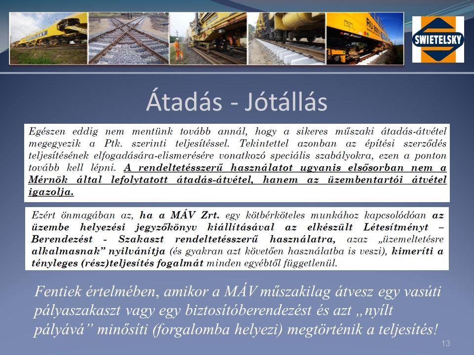 """13 Átadás - Jótállás Fentiek értelmében, amikor a MÁV műszakilag átvesz egy vasúti pályaszakaszt vagy egy biztosítóberendezést és azt """"nyílt pályává minősíti (forgalomba helyezi) megtörténik a teljesítés!"""