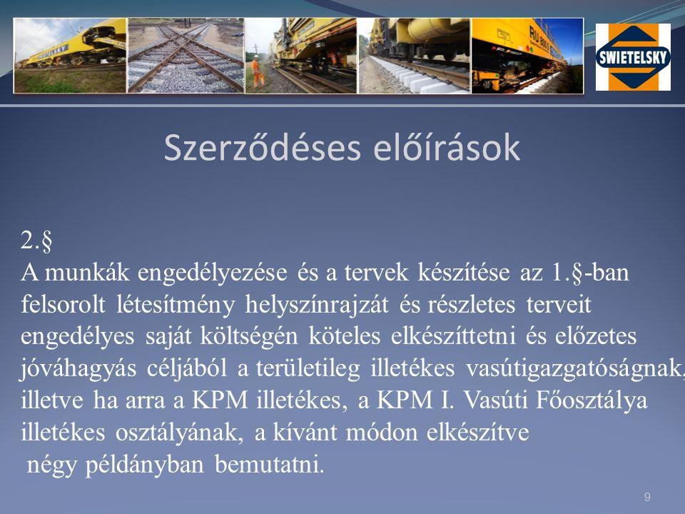 9 Szerződéses előírások 2.§ A munkák engedélyezése és a tervek készítése az 1.§-ban felsorolt létesítmény helyszínrajzát és részletes terveit engedélyes saját költségén köteles elkészíttetni és előzetes jóváhagyás céljából a területileg illetékes vasútigazgatóságnak, illetve ha arra a KPM illetékes, a KPM I.