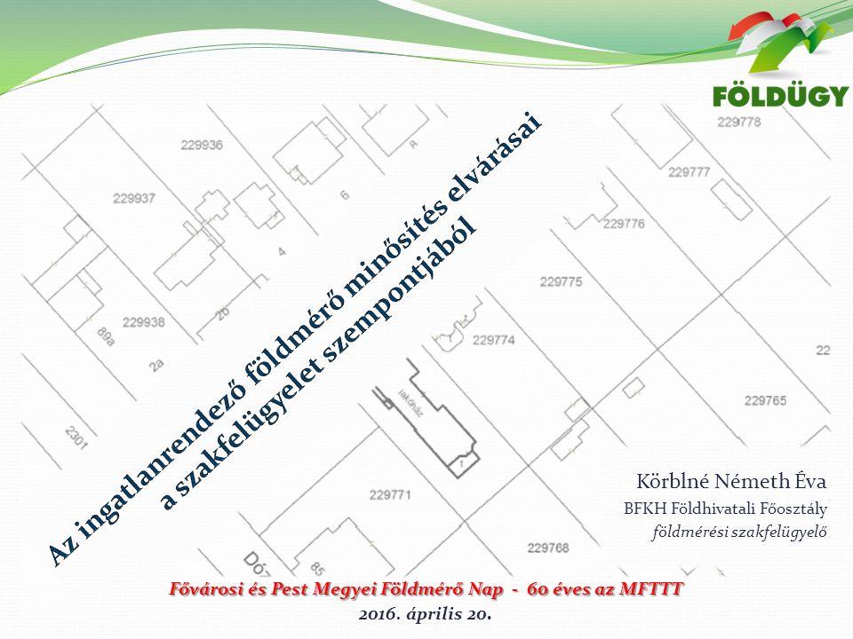 Körblné Németh Éva BFKH Földhivatali Főosztály földmérési szakfelügyelő Fővárosi és Pest Megyei Földmérő Nap - 60 éves az MFTTT 2016.