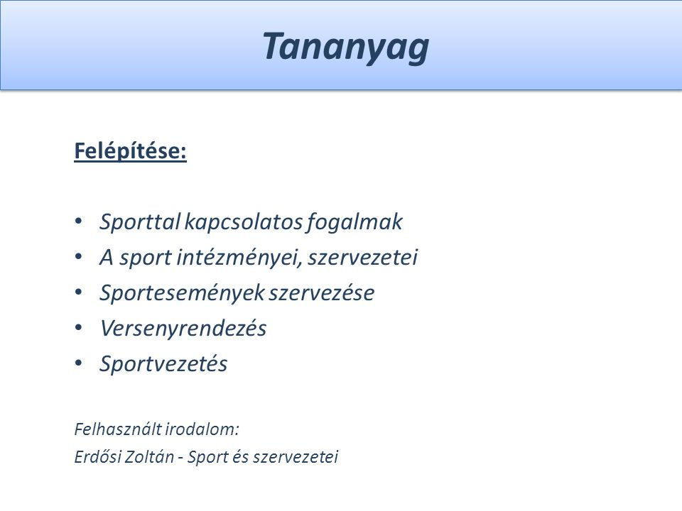 Tananyag Felépítése: Sporttal kapcsolatos fogalmak A sport intézményei, szervezetei Sportesemények szervezése Versenyrendezés Sportvezetés Felhasznált