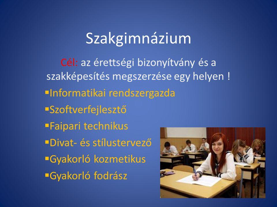 Szakgimnázium Cél: az érettségi bizonyítvány és a szakképesítés megszerzése egy helyen .