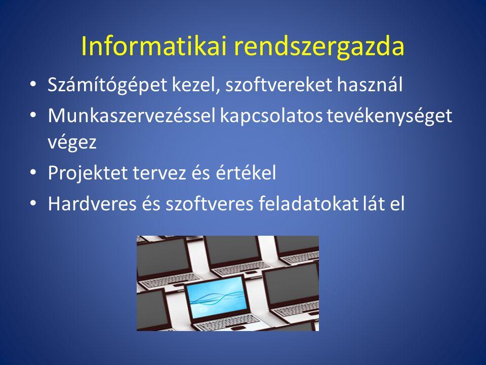 Informatikai rendszergazda Számítógépet kezel, szoftvereket használ Munkaszervezéssel kapcsolatos tevékenységet végez Projektet tervez és értékel Hardveres és szoftveres feladatokat lát el