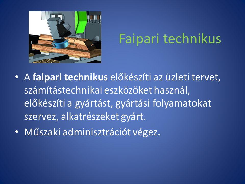 Faipari technikus A faipari technikus előkészíti az üzleti tervet, számítástechnikai eszközöket használ, előkészíti a gyártást, gyártási folyamatokat szervez, alkatrészeket gyárt.