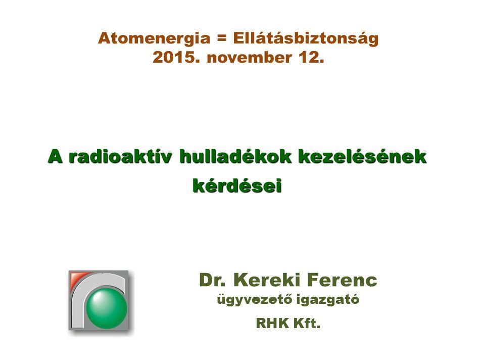 A radioaktív hulladékok kezelésének kérdései Dr. Kereki Ferenc ügyvezető igazgató RHK Kft. Atomenergia = Ellátásbiztonság 2015. november 12.