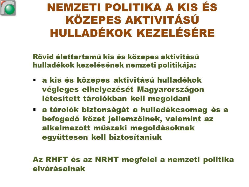 NEMZETI POLITIKA A KIS ÉS KÖZEPES AKTIVITÁSÚ HULLADÉKOK KEZELÉSÉRE Rövid élettartamú kis és közepes aktivitású hulladékok kezelésének nemzeti politikája:  a kis és közepes aktivitású hulladékok végleges elhelyezését Magyarországon létesített tárolókban kell megoldani  a tárolók biztonságát a hulladékcsomag és a befogadó kőzet jellemzőinek, valamint az alkalmazott műszaki megoldásoknak együttesen kell biztosítaniuk Az RHFT és az NRHT megfelel a nemzeti politika elvárásainak