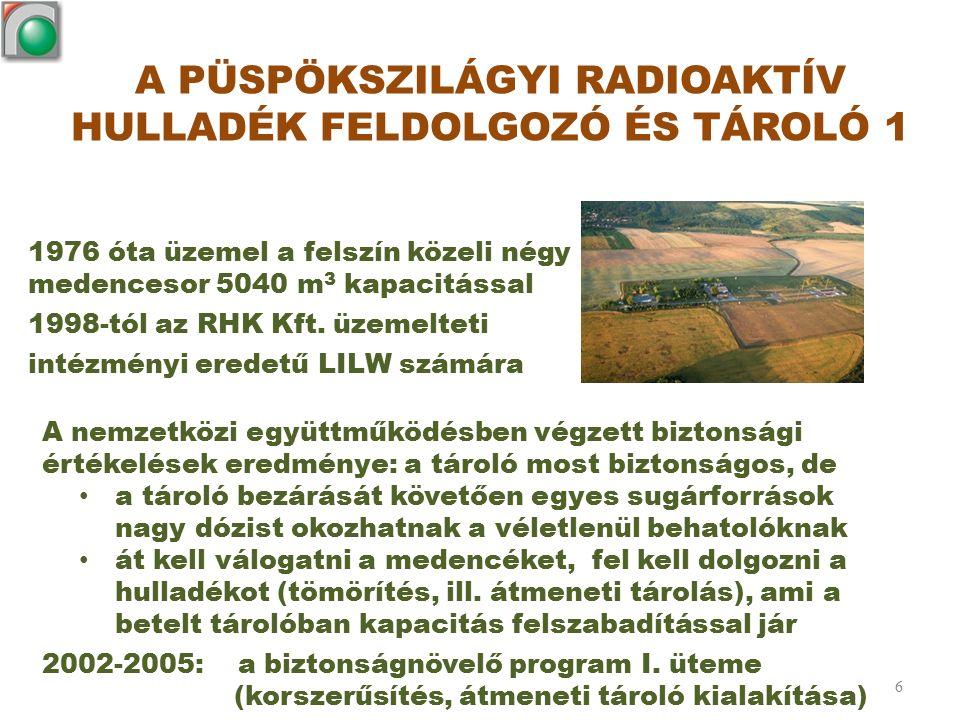 A PÜSPÖKSZILÁGYI RADIOAKTÍV HULLADÉK FELDOLGOZÓ ÉS TÁROLÓ 1 6 1976 óta üzemel a felszín közeli négy medencesor 5040 m 3 kapacitással 1998-tól az RHK K