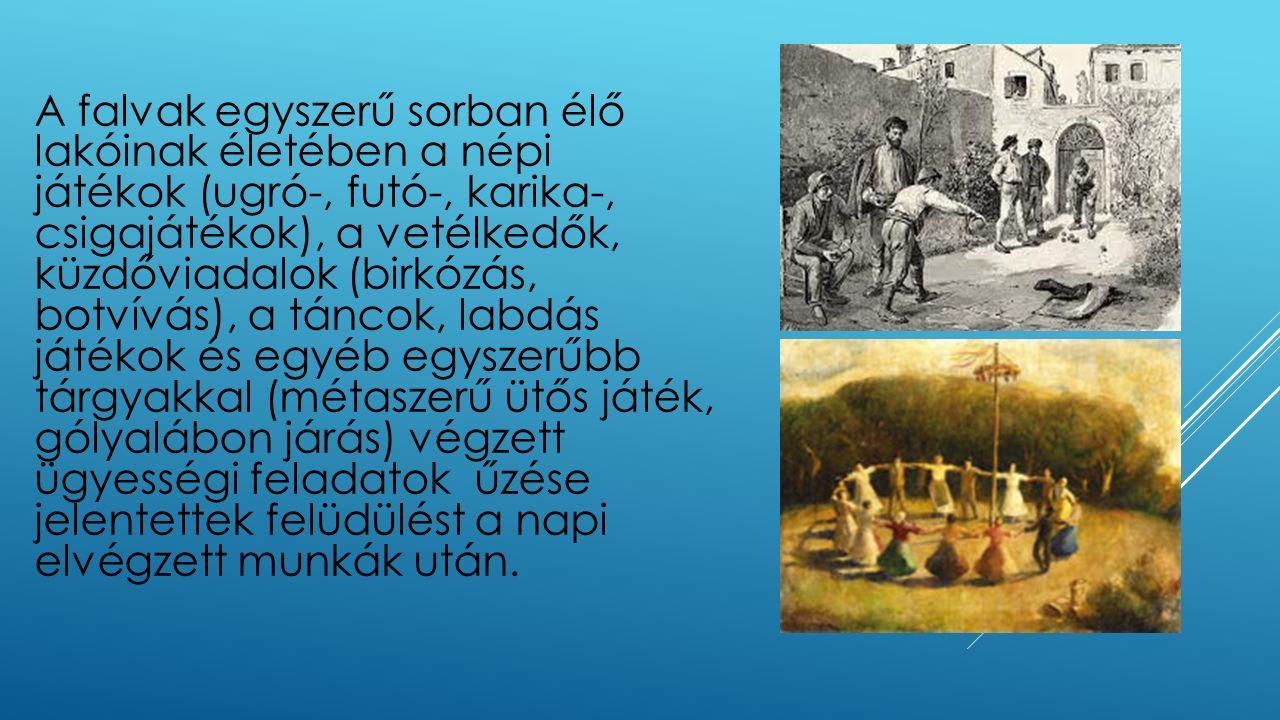 A falvak egyszerű sorban élő lakóinak életében a népi játékok (ugró-, futó-, karika-, csigajátékok), a vetélkedők, küzdőviadalok (birkózás, botvívás),