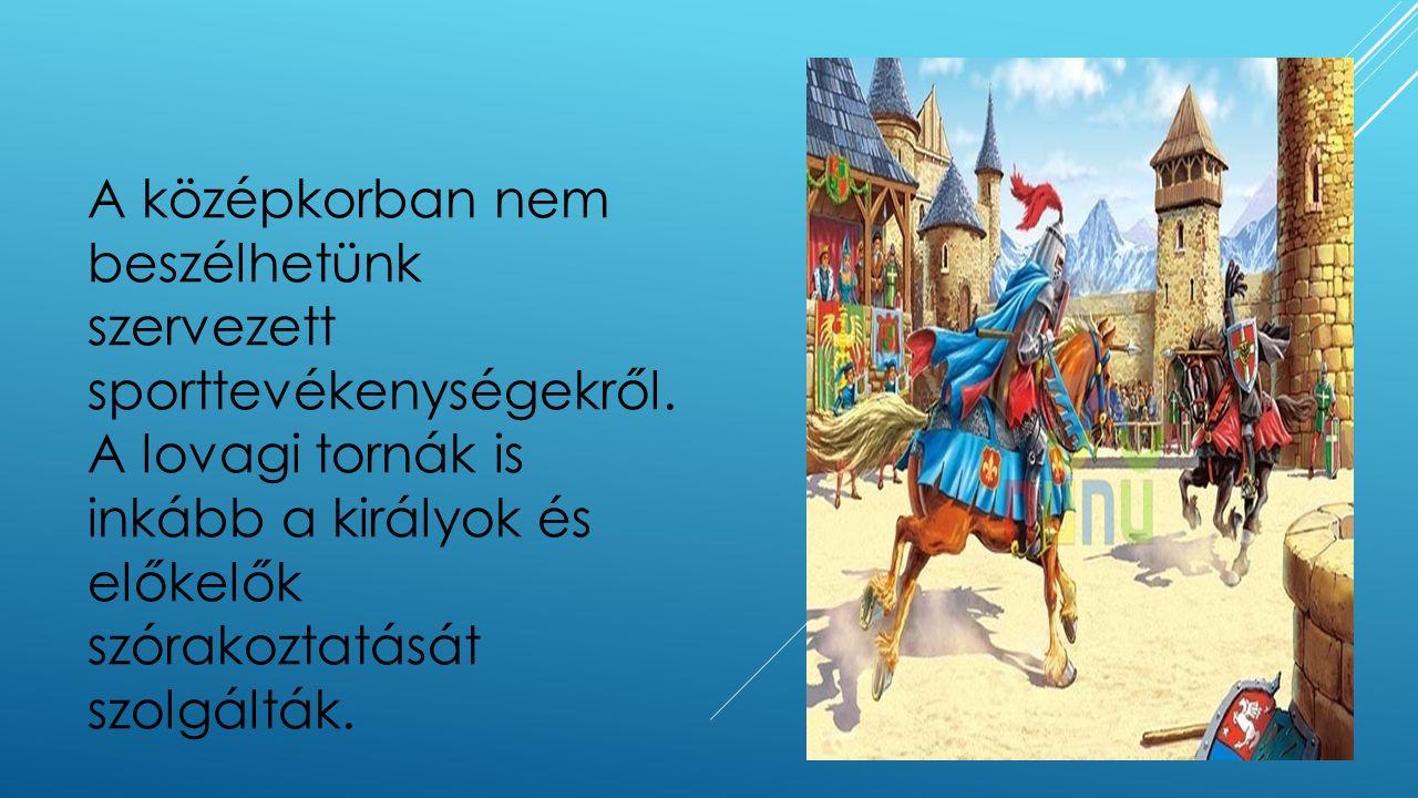 A középkorban nem beszélhetünk szervezett sporttevékenységekről. A lovagi tornák is inkább a királyok és előkelők szórakoztatását szolgálták.