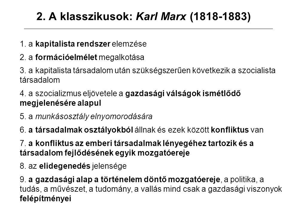 2. A klasszikusok: Karl Marx (1818-1883) 1. a kapitalista rendszer elemzése 2. a formációelmélet megalkotása 3. a kapitalista társadalom után szükségs