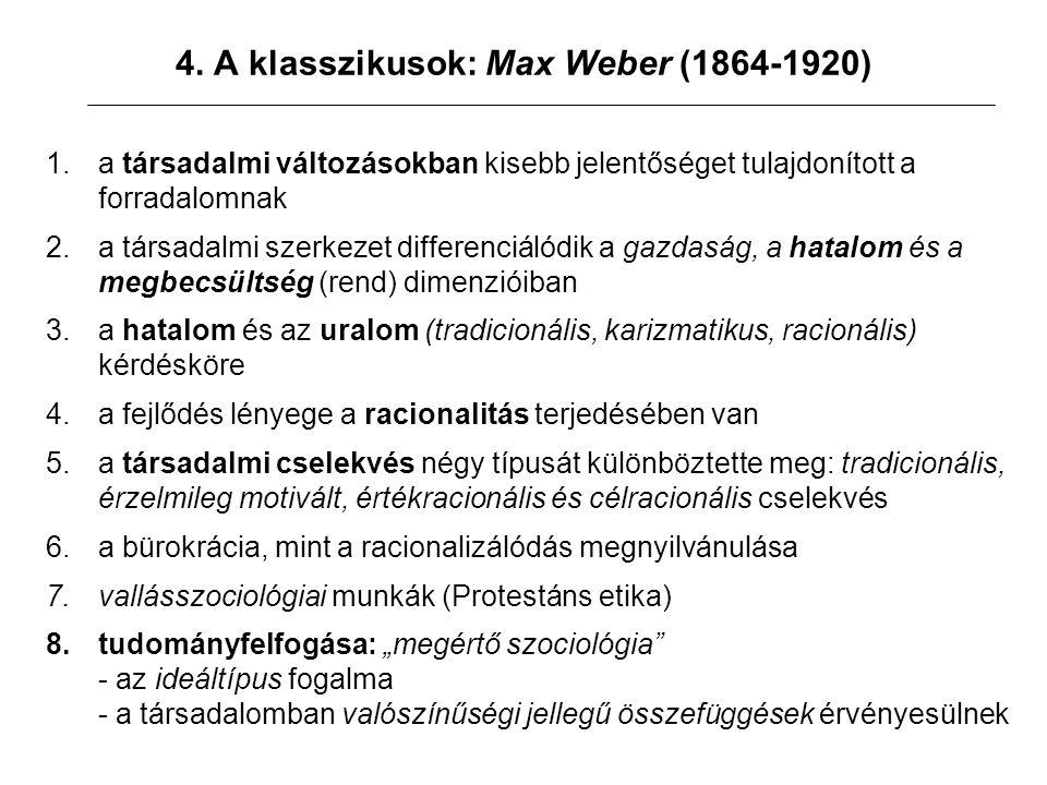 4. A klasszikusok: Max Weber (1864-1920) 1.a társadalmi változásokban kisebb jelentőséget tulajdonított a forradalomnak 2.a társadalmi szerkezet diffe