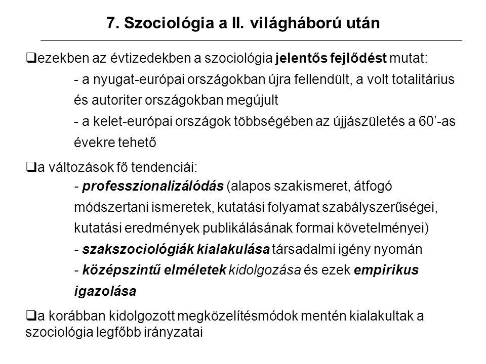 7. Szociológia a II. világháború után  ezekben az évtizedekben a szociológia jelentős fejlődést mutat: - a nyugat-európai országokban újra fellendült