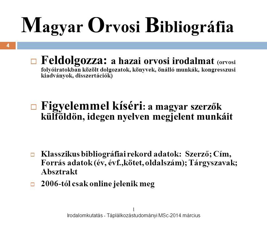 M agyar O rvosi B ibliográfia  Feldolgozza: a hazai orvosi irodalmat (orvosi folyóiratokban közölt dolgozatok, könyvek, önálló munkák, kongresszusi kiadványok, disszertációk)  Figyelemmel kíséri : a magyar szerzők külföldön, idegen nyelven megjelent munkáit  Klasszikus bibliográfiai rekord adatok: Szerző; Cím, Forrás adatok (év, évf.,kötet, oldalszám); Tárgyszavak; Absztrakt  2006-tól csak online jelenik meg 4 I Irodalomkutatás - Táplálkozástudományi MSc-2014.március