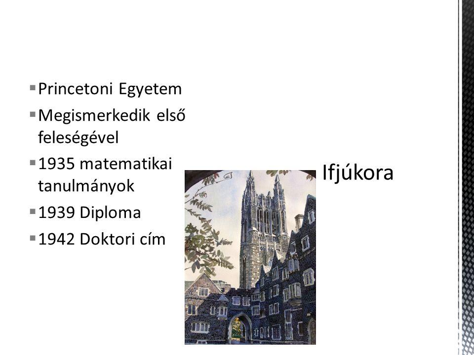  Princetoni Egyetem  Megismerkedik első feleségével  1935 matematikai tanulmányok  1939 Diploma  1942 Doktori cím