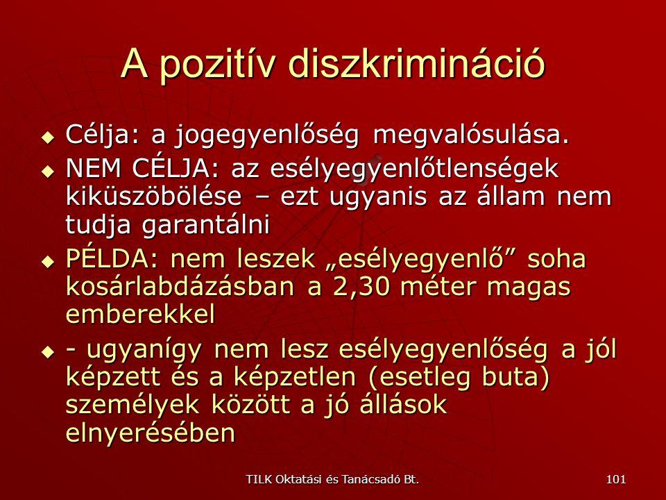 TILK Oktatási és Tanácsadó Bt. 100 A pozitív diszkrimináció Alkotmány 70/A. § (3) bekezdés: A Magyar Köztársaság a jogegyenlőség megvalósulását az esé