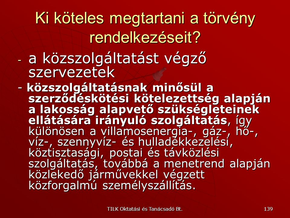 TILK Oktatási és Tanácsadó Bt. 138 Ki köteles megtartani a törvény rendelkezéseit? - a magyar állam – valamennyi szerve - a helyi és kisebbségi önkorm
