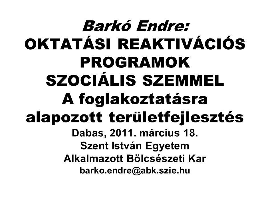 Barkó Endre: OKTATÁSI REAKTIVÁCIÓS PROGRAMOK SZOCIÁLIS SZEMMEL A foglakoztatásra alapozott területfejlesztés Dabas, 2011.
