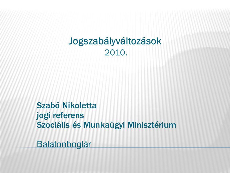 Jogszabályváltozások 2010. Szabó Nikoletta jogi referens Szociális és Munkaügyi Minisztérium Balatonboglár