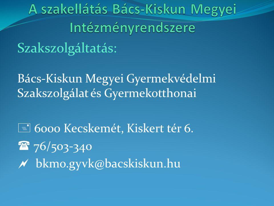 Szakszolgáltatás: Bács-Kiskun Megyei Gyermekvédelmi Szakszolgálat és Gyermekotthonai  6000 Kecskemét, Kiskert tér 6.  76/503-340  bkmo.gyvk@bacskis