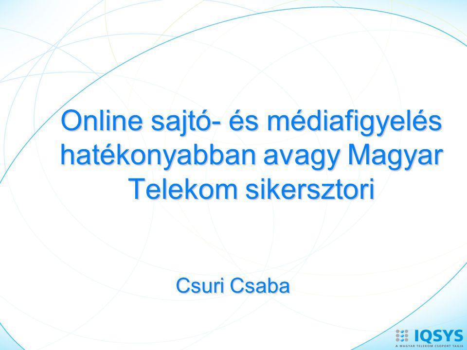 Online sajtó- és médiafigyelés hatékonyabban avagy Magyar Telekom sikersztori Csuri Csaba